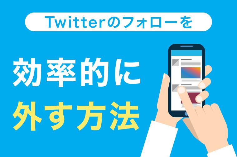 Twitterのフォローを効率的に外す方法